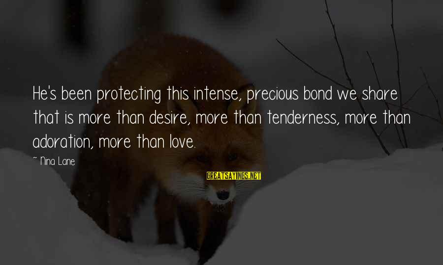 Nina Sayings By Nina Lane: He's been protecting this intense, precious bond we share that is more than desire, more