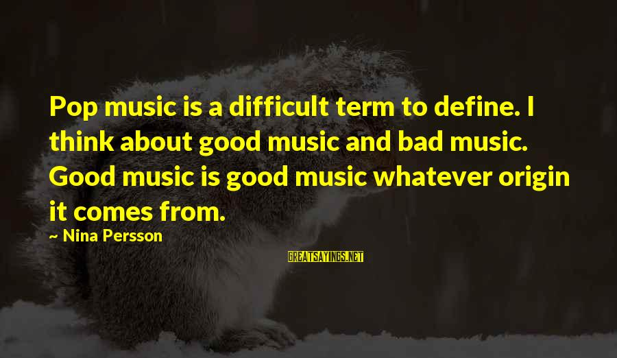 Nina Sayings By Nina Persson: Pop music is a difficult term to define. I think about good music and bad