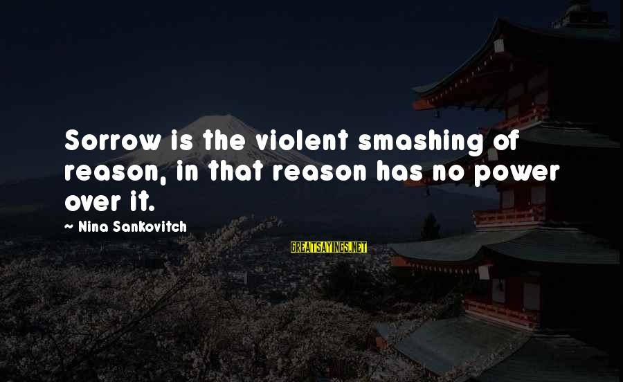 Nina Sayings By Nina Sankovitch: Sorrow is the violent smashing of reason, in that reason has no power over it.