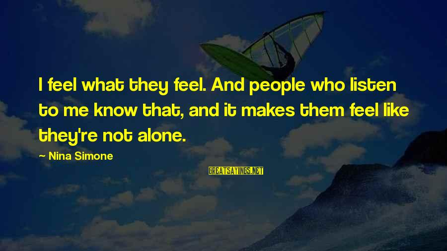 Nina Sayings By Nina Simone: I feel what they feel. And people who listen to me know that, and it