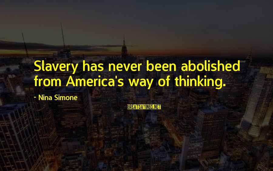 Nina Sayings By Nina Simone: Slavery has never been abolished from America's way of thinking.