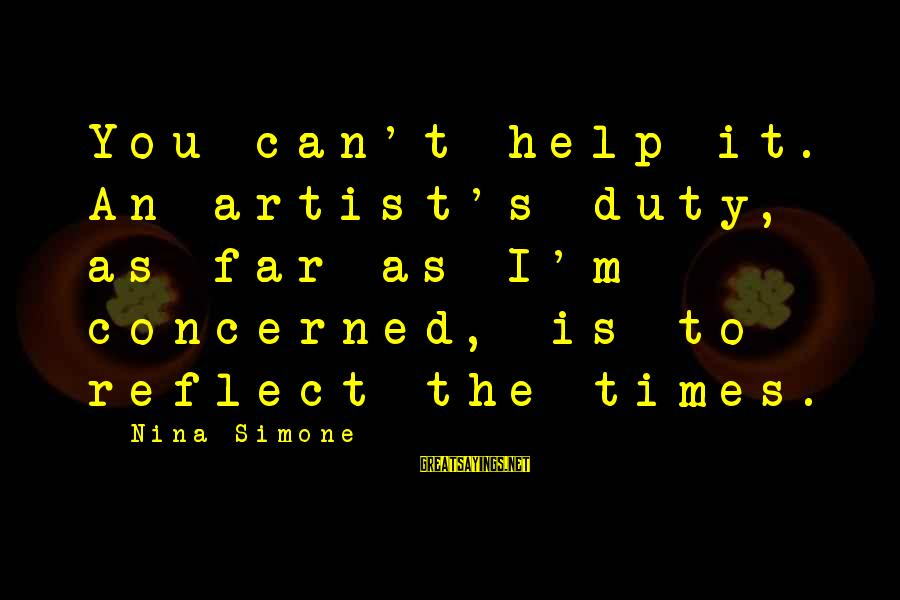 Nina Sayings By Nina Simone: You can't help it. An artist's duty, as far as I'm concerned, is to reflect