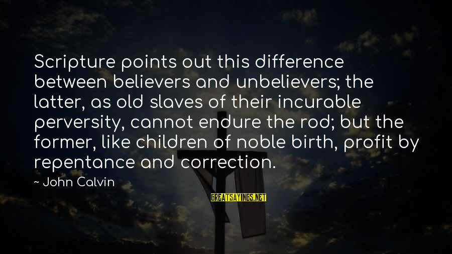 Ninna Sayings By John Calvin: Scripture points out this difference between believers and unbelievers; the latter, as old slaves of