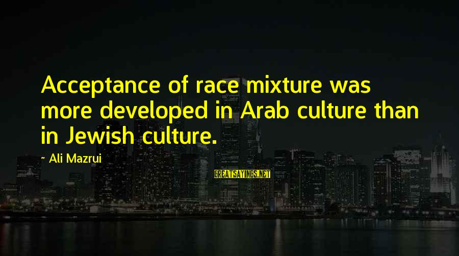 Ninth Amendment Sayings By Ali Mazrui: Acceptance of race mixture was more developed in Arab culture than in Jewish culture.