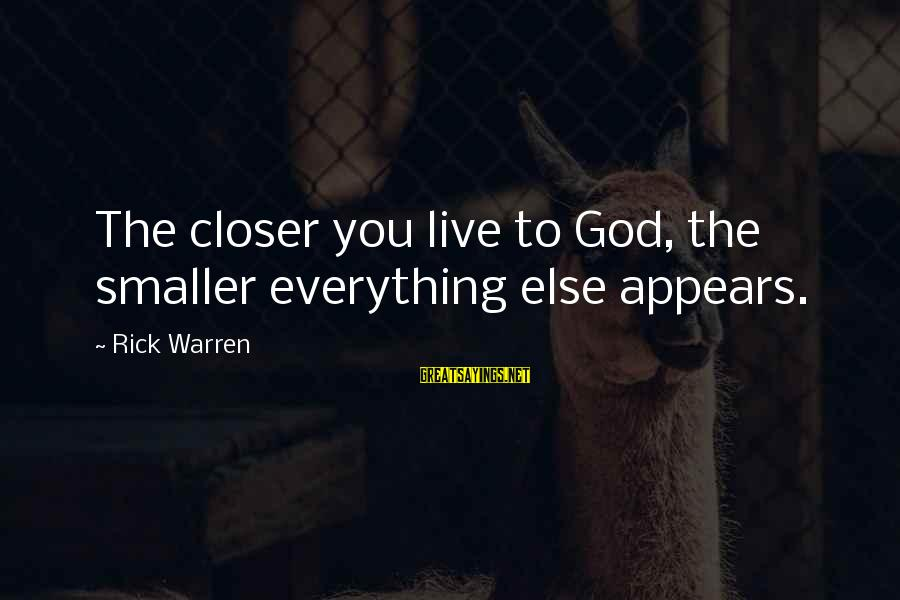 Nip Fab Sayings By Rick Warren: The closer you live to God, the smaller everything else appears.