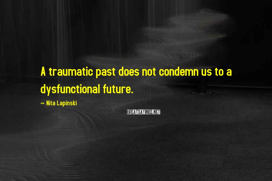 Nita Lapinski Sayings: A traumatic past does not condemn us to a dysfunctional future.