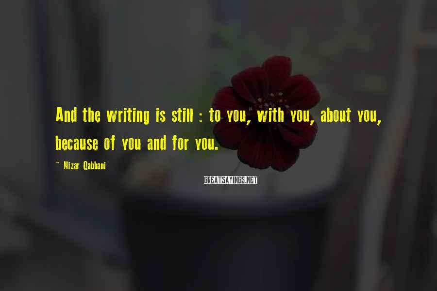 Nizar Qabbani Sayings: And the writing is still : to you, with you, about you, because of you