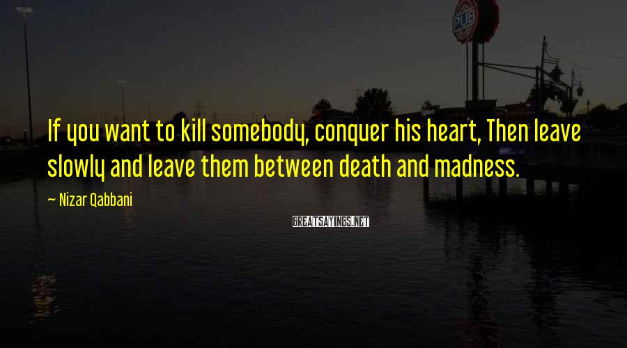 Nizar Qabbani Sayings: If you want to kill somebody, conquer his heart, Then leave slowly and leave them