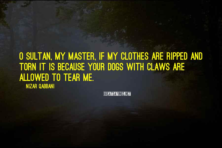 Nizar Qabbani Sayings: O Sultan, my master, if my clothes are ripped and torn it is because your