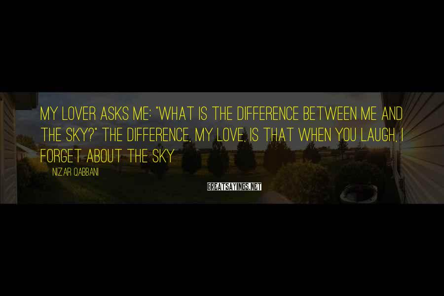 """Nizar Qabbani Sayings: My lover asks me: """"What is the difference between me and the sky?"""" The difference,"""