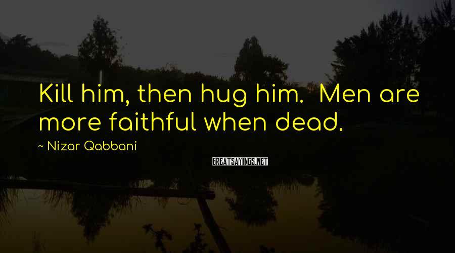 Nizar Qabbani Sayings: Kill him, then hug him. Men are more faithful when dead.