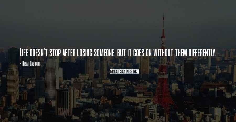 Nizar Qabbani Sayings: Life doesn't stop after losing someone, but it goes on without them differently.