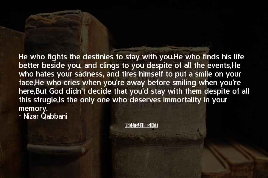 Nizar Qabbani Sayings: He who fights the destinies to stay with you,He who finds his life better beside