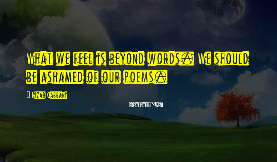 Nizar Qabbani Sayings: What we feel is beyond words. We should be ashamed of our poems.