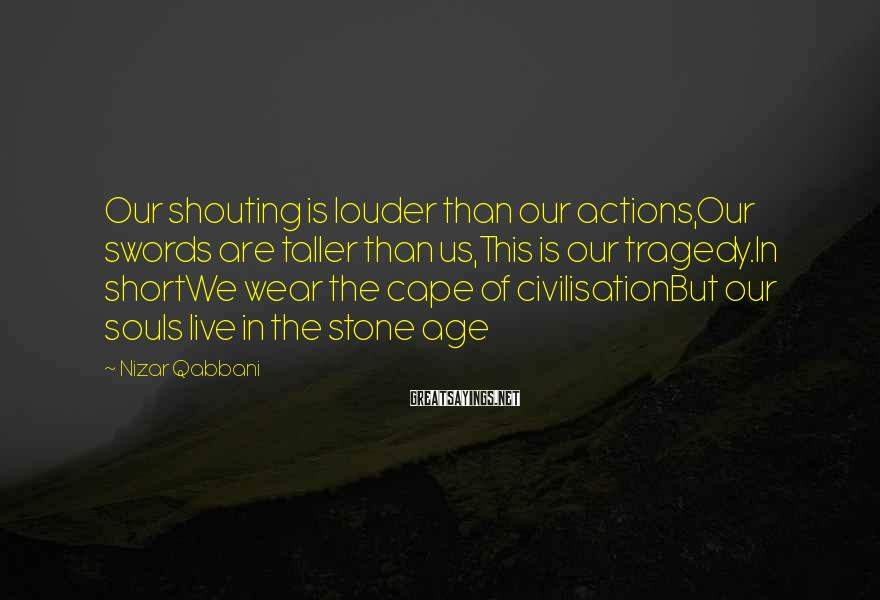 Nizar Qabbani Sayings: Our shouting is louder than our actions,Our swords are taller than us,This is our tragedy.In