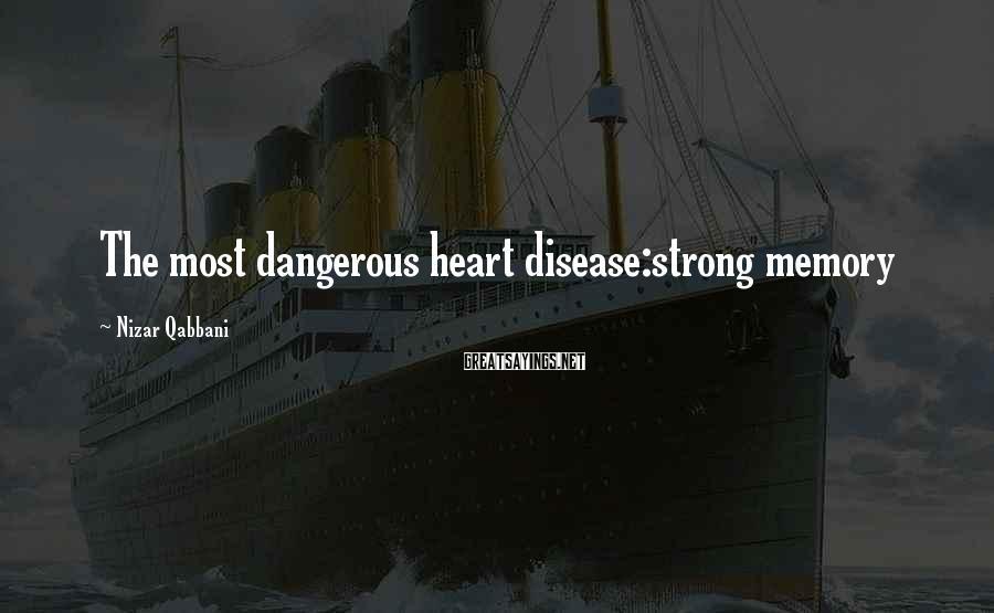 Nizar Qabbani Sayings: The most dangerous heart disease:strong memory