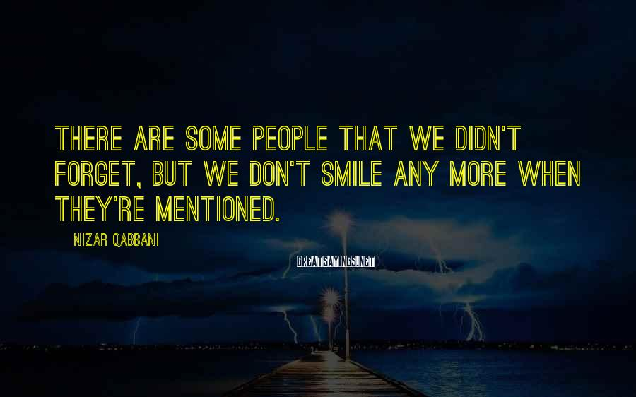 Nizar Qabbani Sayings: There are some people that we didn't forget, but we don't smile any more when