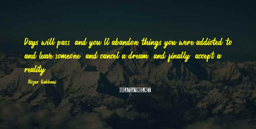 Nizar Qabbani Sayings: Days will pass, and you'll abandon things you were addicted to, and leave someone, and