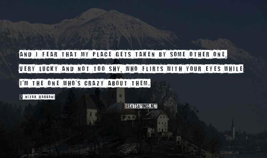 Nizar Qabbani Sayings: And I fear that my place gets taken by some other one, very lucky and