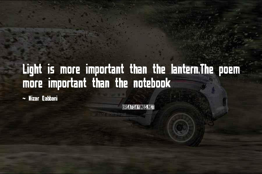 Nizar Qabbani Sayings: Light is more important than the lantern,The poem more important than the notebook