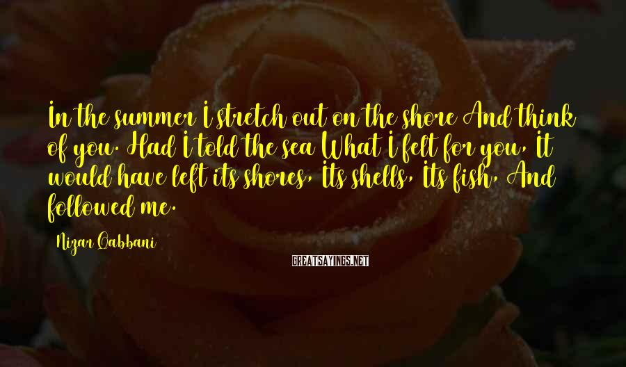 Nizar Qabbani Sayings: In the summer I stretch out on the shore And think of you. Had I