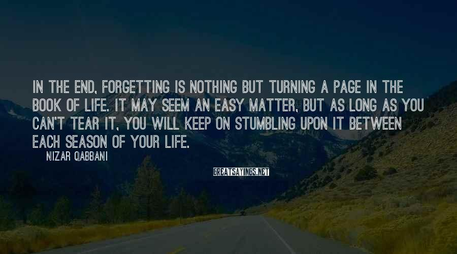 Nizar Qabbani Sayings: In the end, forgetting is nothing but turning a page in the book of life.