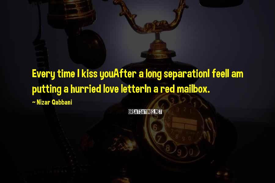 Nizar Qabbani Sayings: Every time I kiss youAfter a long separationI feelI am putting a hurried love letterIn
