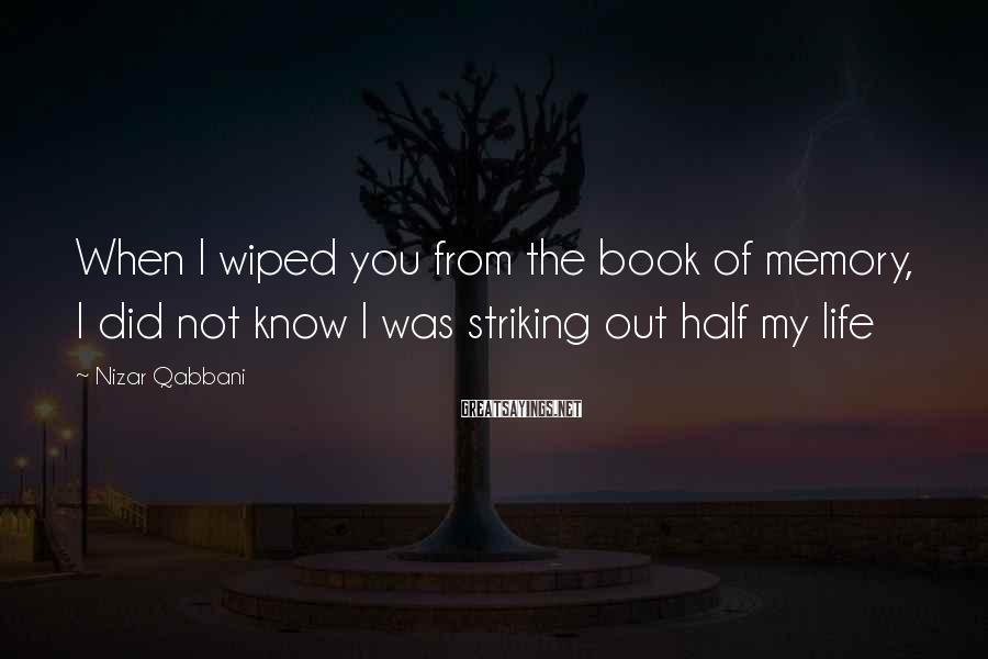 Nizar Qabbani Sayings: When I wiped you from the book of memory, I did not know I was