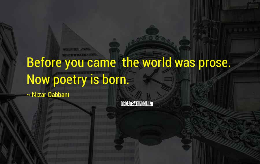 Nizar Qabbani Sayings: Before you came the world was prose. Now poetry is born.