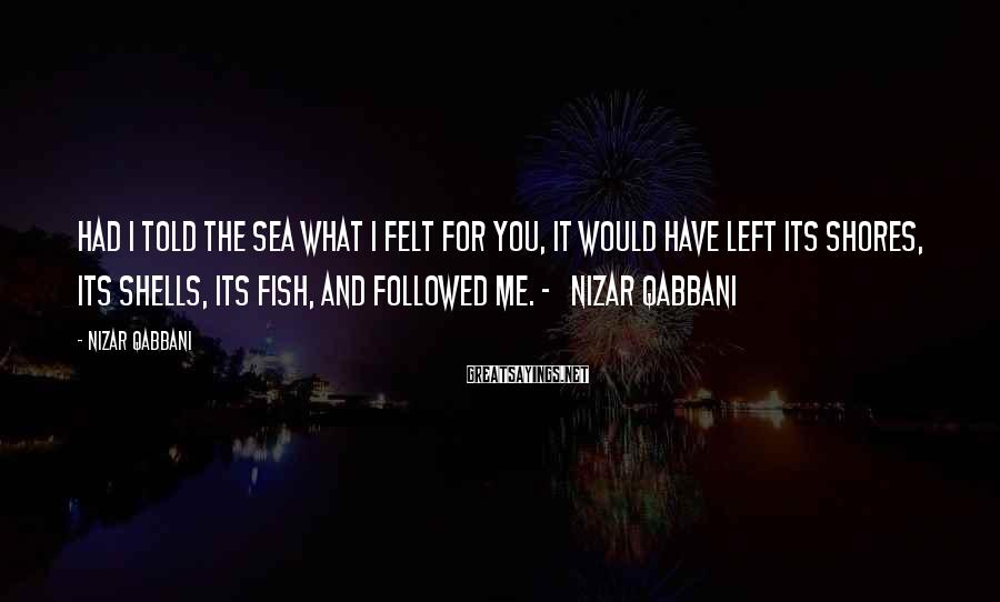 Nizar Qabbani Sayings: Had I told the sea what I felt for you, it would have left its