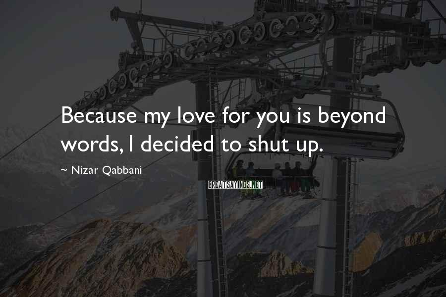 Nizar Qabbani Sayings: Because my love for you is beyond words, I decided to shut up.
