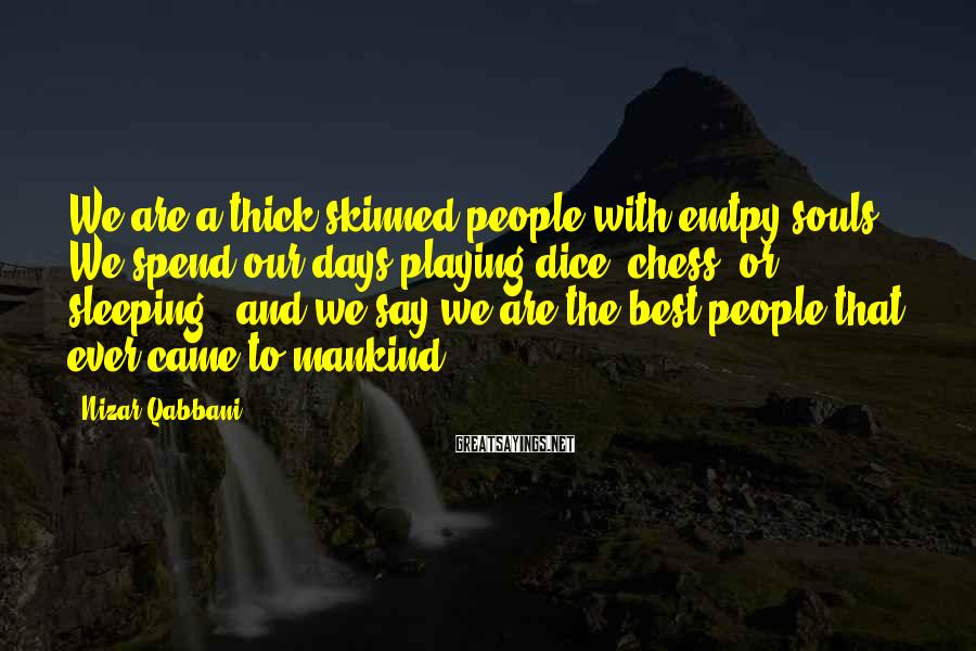 Nizar Qabbani Sayings: We are a thick skinned people with emtpy souls. We spend our days playing dice,