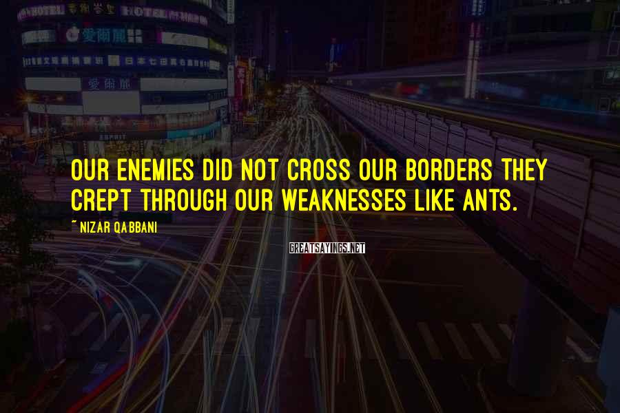 Nizar Qabbani Sayings: Our enemies did not cross our borders They crept through our weaknesses like ants.
