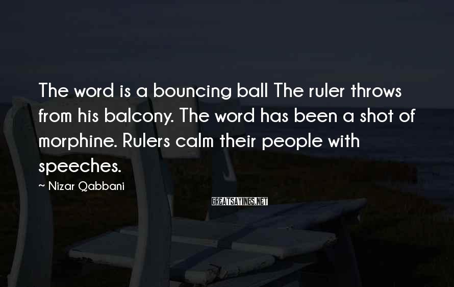 Nizar Qabbani Sayings: The word is a bouncing ball The ruler throws from his balcony. The word has