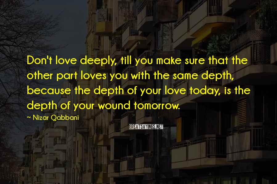 Nizar Qabbani Sayings: Don't love deeply, till you make sure that the other part loves you with the