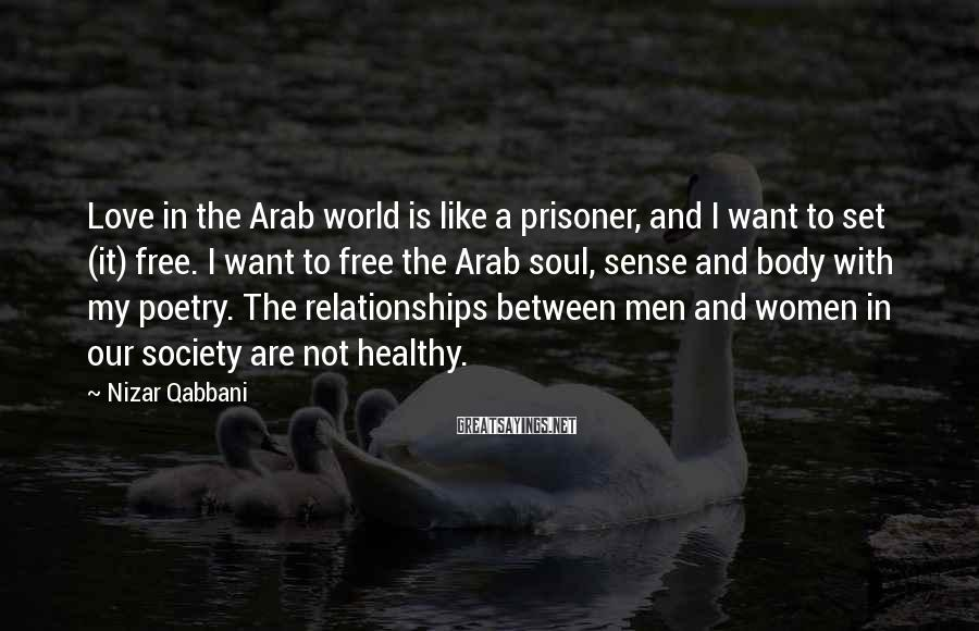 Nizar Qabbani Sayings: Love in the Arab world is like a prisoner, and I want to set (it)