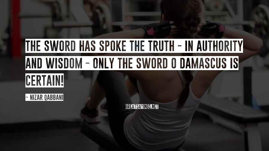Nizar Qabbani Sayings: The sword has spoke the truth - in authority and wisdom - only the sword