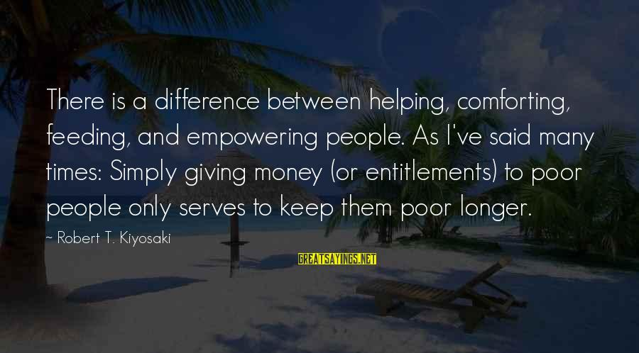 Nme Noel Gallagher Sayings By Robert T. Kiyosaki: There is a difference between helping, comforting, feeding, and empowering people. As I've said many