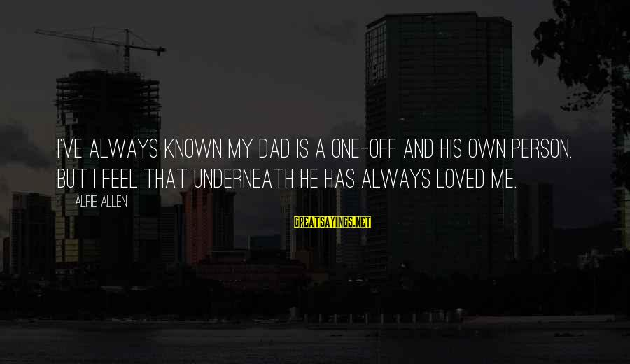 No 1 Dad Sayings By Alfie Allen: I've always known my dad is a one-off and his own person. But I feel