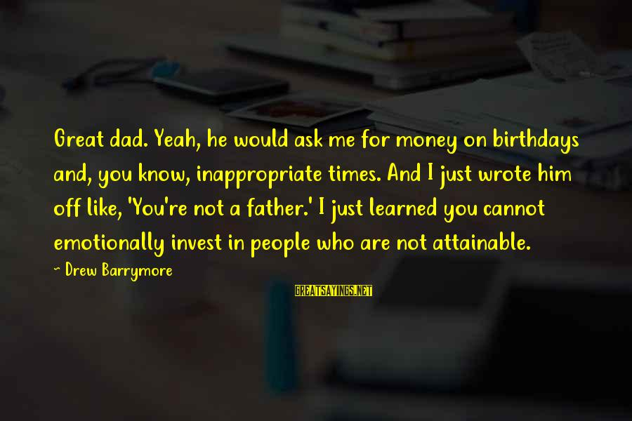 No 1 Dad Sayings By Drew Barrymore: Great dad. Yeah, he would ask me for money on birthdays and, you know, inappropriate