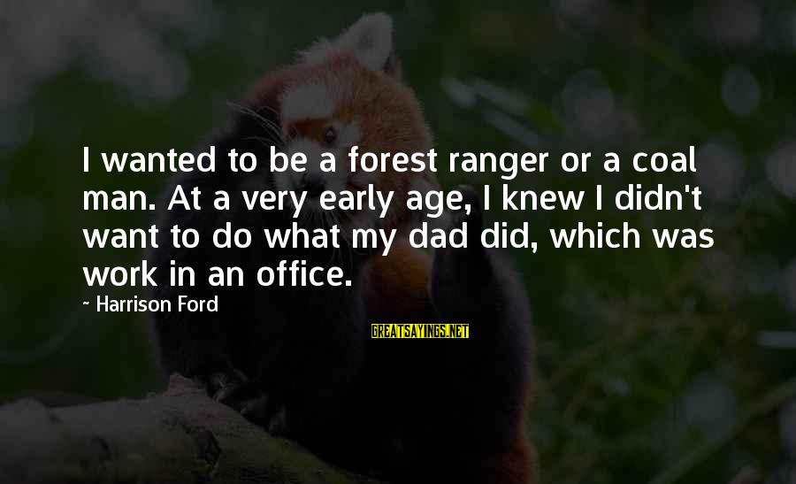 No 1 Dad Sayings By Harrison Ford: I wanted to be a forest ranger or a coal man. At a very early