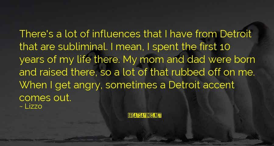 No 1 Dad Sayings By Lizzo: There's a lot of influences that I have from Detroit that are subliminal. I mean,
