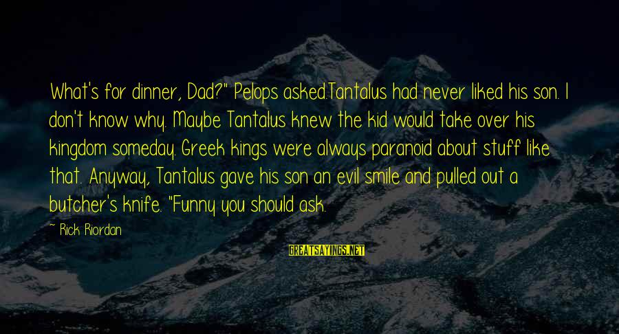 """No 1 Dad Sayings By Rick Riordan: What's for dinner, Dad?"""" Pelops asked.Tantalus had never liked his son. I don't know why."""