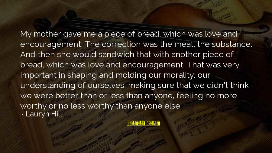 No Better Feeling Than Love Sayings By Lauryn Hill: My mother gave me a piece of bread, which was love and encouragement. The correction
