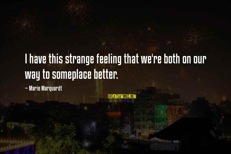 No Better Feeling Than Love Sayings By Marie Marquardt: I have this strange feeling that we're both on our way to someplace better.