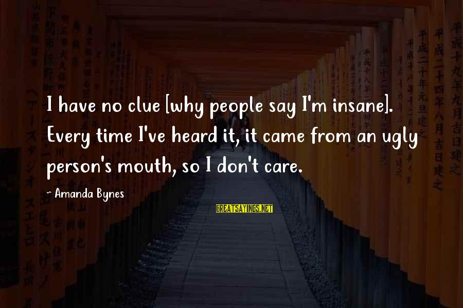 No Clue Sayings By Amanda Bynes: I have no clue [why people say I'm insane]. Every time I've heard it, it