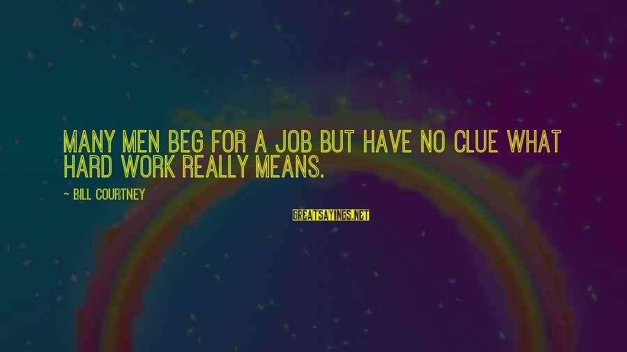 No Clue Sayings By Bill Courtney: Many men beg for a job but have no clue what hard work really means.