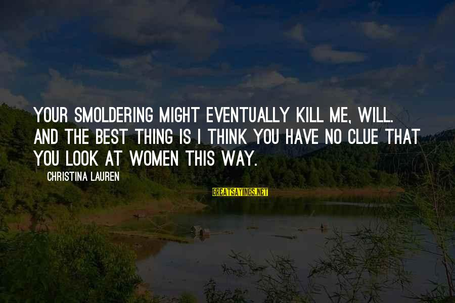 No Clue Sayings By Christina Lauren: Your smoldering might eventually kill me, Will. And the best thing is I think you