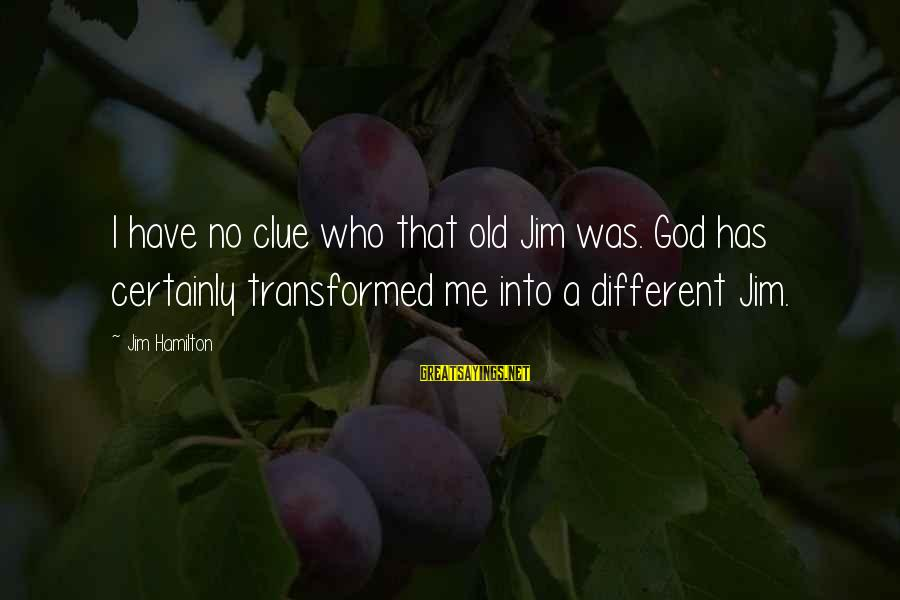 No Clue Sayings By Jim Hamilton: I have no clue who that old Jim was. God has certainly transformed me into