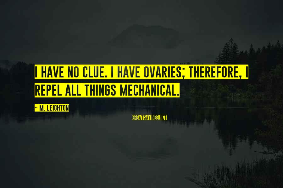 No Clue Sayings By M. Leighton: I have no clue. I have ovaries; therefore, I repel all things mechanical.